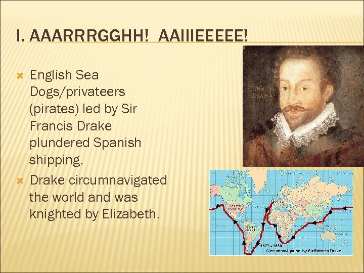 I. AAARRRGGHH! AAIIIEEEEE! English Sea Dogs/privateers (pirates) led by Sir Francis Drake plundered Spanish