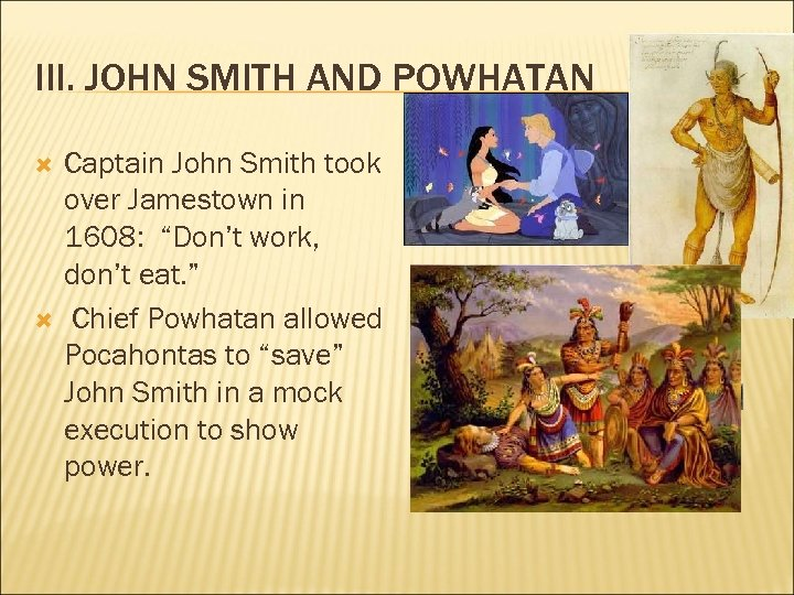 "III. JOHN SMITH AND POWHATAN Captain John Smith took over Jamestown in 1608: ""Don't"