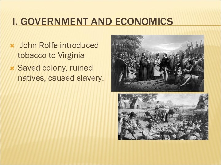 I. GOVERNMENT AND ECONOMICS John Rolfe introduced tobacco to Virginia Saved colony, ruined natives,