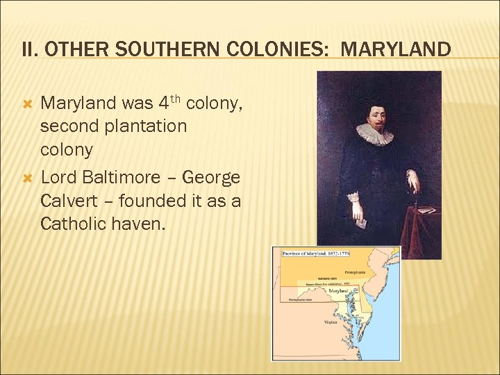 II. OTHER SOUTHERN COLONIES: MARYLAND Maryland was 4 th colony, second plantation colony Lord