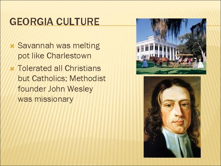 GEORGIA CULTURE Savannah was melting pot like Charlestown Tolerated all Christians but Catholics; Methodist