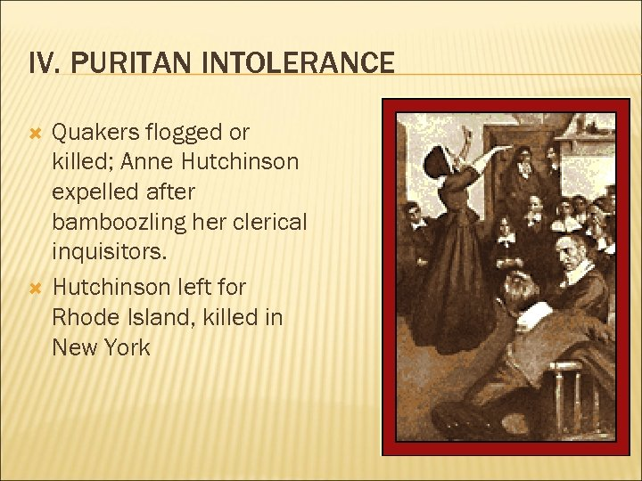 IV. PURITAN INTOLERANCE Quakers flogged or killed; Anne Hutchinson expelled after bamboozling her clerical