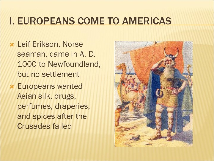 I. EUROPEANS COME TO AMERICAS Leif Erikson, Norse seaman, came in A. D. 1000