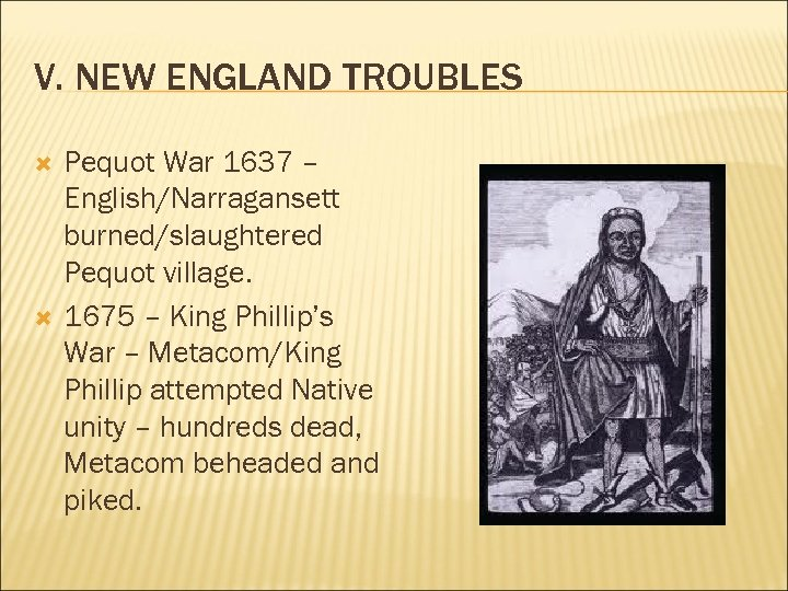 V. NEW ENGLAND TROUBLES Pequot War 1637 – English/Narragansett burned/slaughtered Pequot village. 1675 –