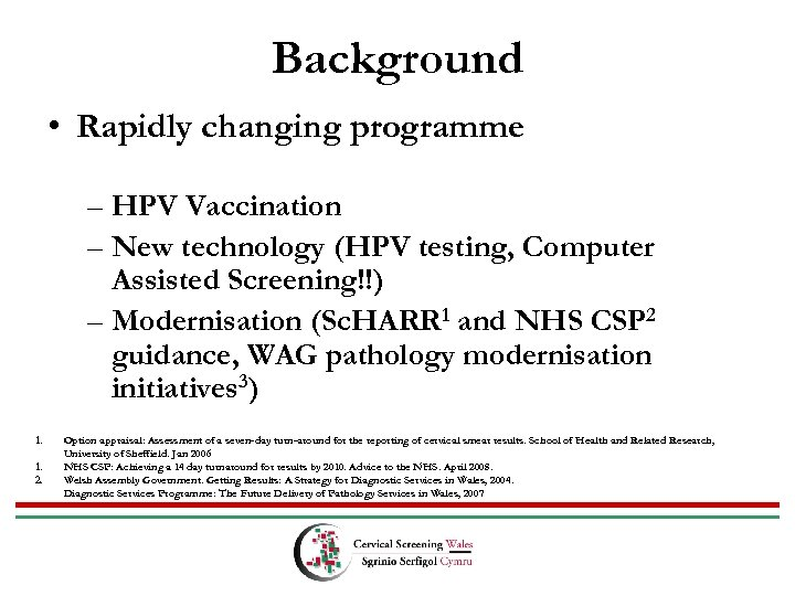 Background • Rapidly changing programme – HPV Vaccination – New technology (HPV testing, Computer