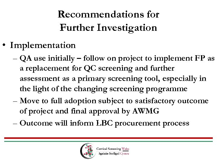 Recommendations for Further Investigation • Implementation – QA use initially – follow on project