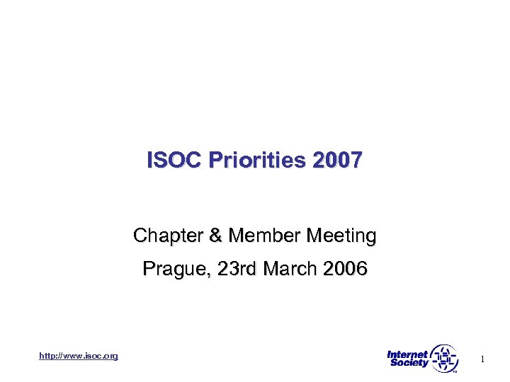 ISOC Priorities 2007 Chapter & Member Meeting Prague, 23 rd March 2006 http: //www.