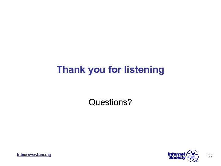 Thank you for listening Questions? http: //www. isoc. org 22