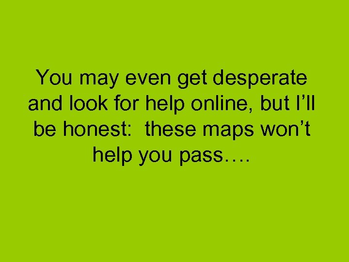 You may even get desperate and look for help online, but I'll be honest: