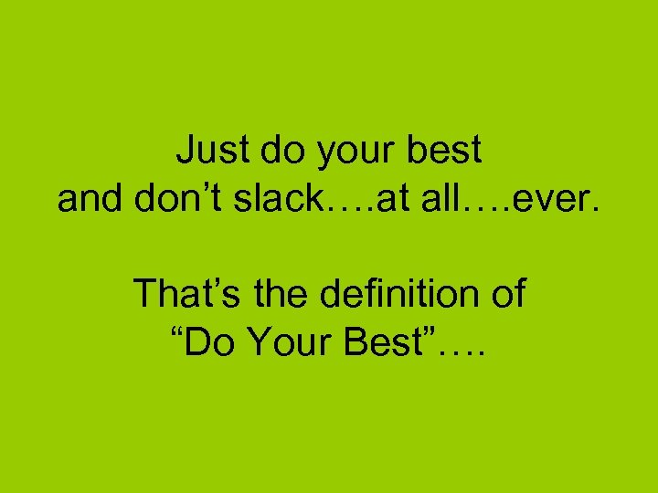 Just do your best and don't slack…. at all…. ever. That's the definition of