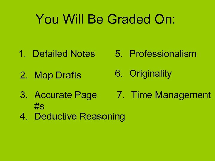 You Will Be Graded On: 1. Detailed Notes 5. Professionalism 2. Map Drafts 6.