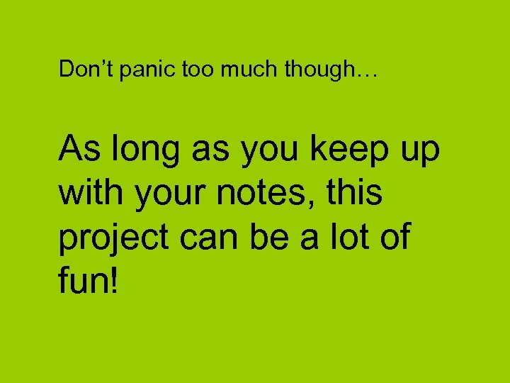Don't panic too much though… As long as you keep up with your notes,