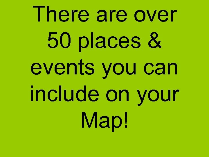 There are over 50 places & events you can include on your Map!