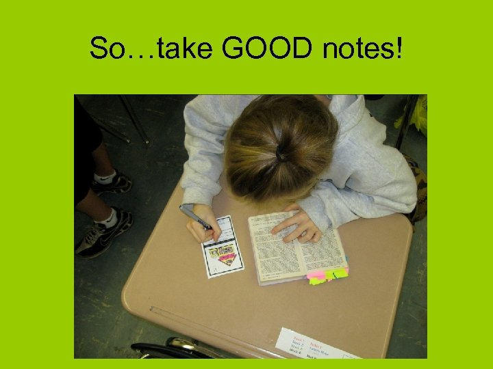 So…take GOOD notes!