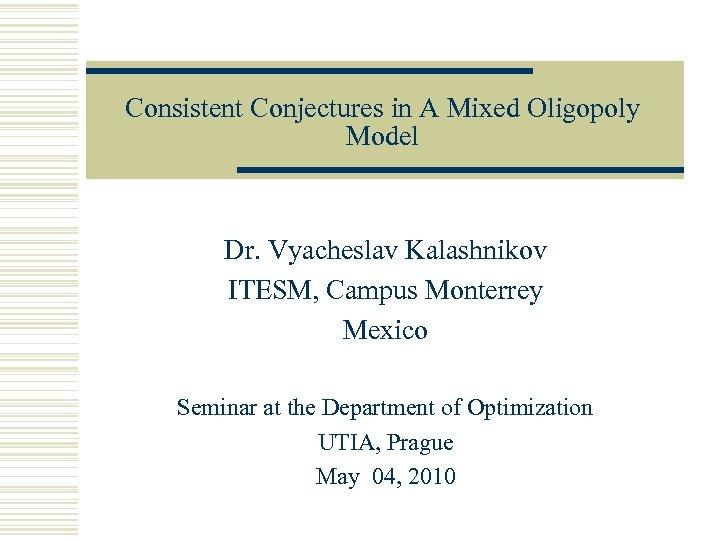 Consistent Conjectures in A Mixed Oligopoly Model Dr. Vyacheslav Kalashnikov ITESM, Campus Monterrey Mexico