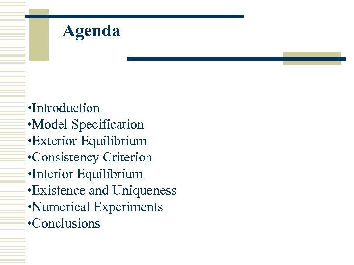 Agenda • Introduction • Model Specification • Exterior Equilibrium • Consistency Criterion • Interior