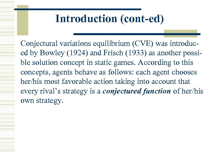Introduction (cont-ed) Conjectural variations equilibrium (CVE) was introduced by Bowley (1924) and Frisch (1933)