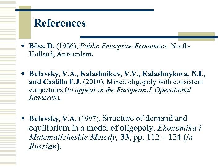 References w Böss, D. (1986), Public Enterprise Economics, North. Holland, Amsterdam. w Bulavsky, V.