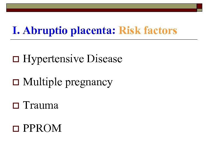 I. Abruptio placenta: Risk factors o Hypertensive Disease o Multiple pregnancy o Trauma o