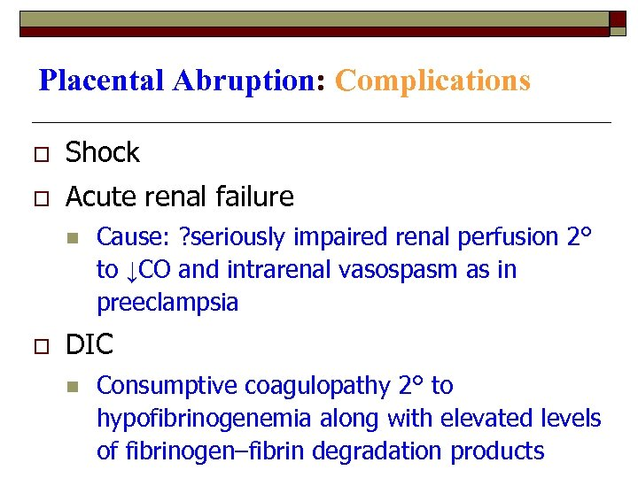 Placental Abruption: Complications o Shock o Acute renal failure n o Cause: ? seriously