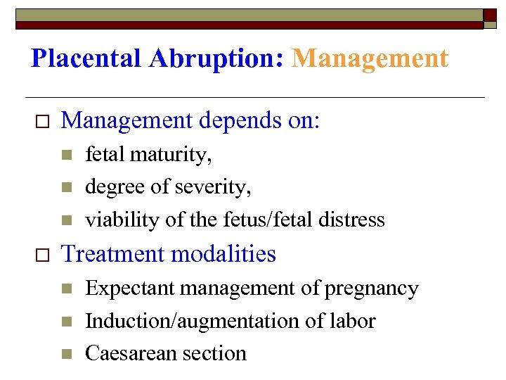 Placental Abruption: Management o Management depends on: n n n o fetal maturity, degree