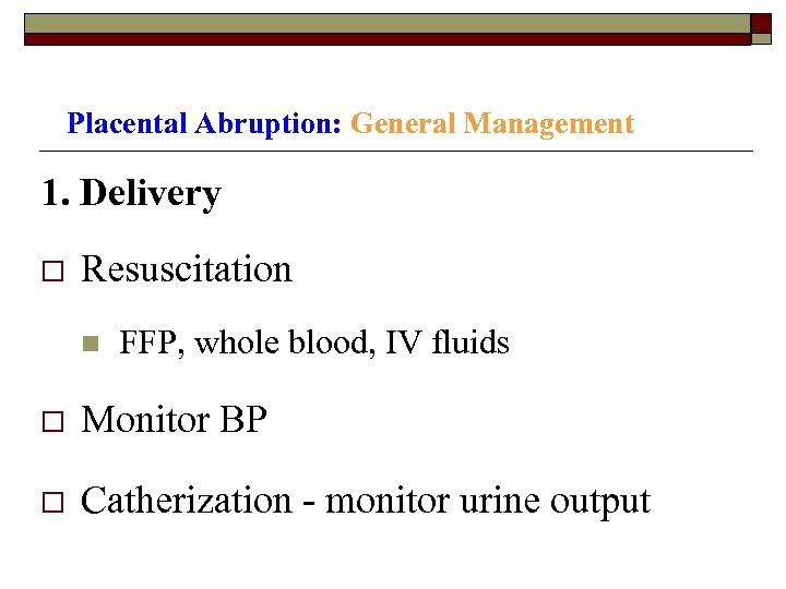 Placental Abruption: General Management 1. Delivery o Resuscitation n FFP, whole blood, IV fluids