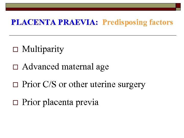 PLACENTA PRAEVIA: Predisposing factors o Multiparity o Advanced maternal age o Prior C/S or