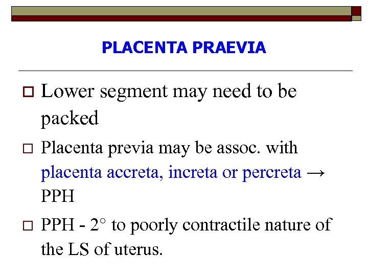 PLACENTA PRAEVIA o Lower segment may need to be packed o Placenta previa may
