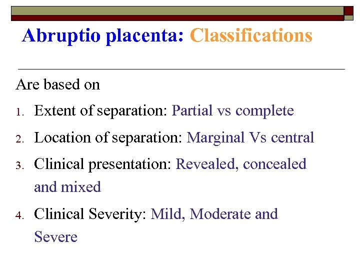 Abruptio placenta: Classifications Are based on 1. Extent of separation: Partial vs complete 2.