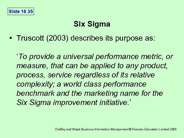 Slide 10. 35 Six Sigma • Truscott (2003) describes its purpose as: 'To provide