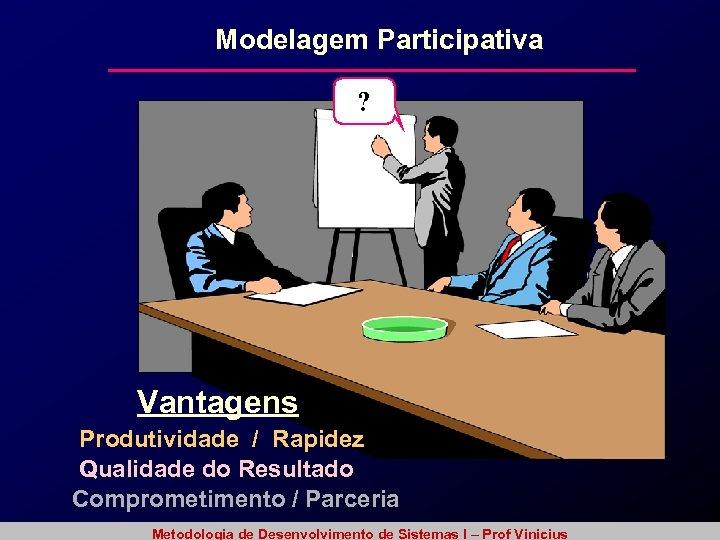 Modelagem Participativa ? Vantagens Produtividade / Rapidez Qualidade do Resultado Comprometimento / Parceria Metodologia