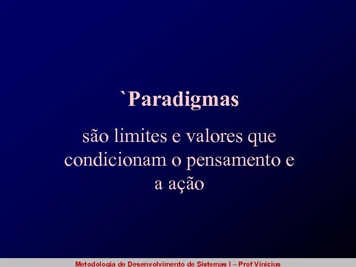 `Paradigmas são limites e valores que condicionam o pensamento e a ação Metodologia de