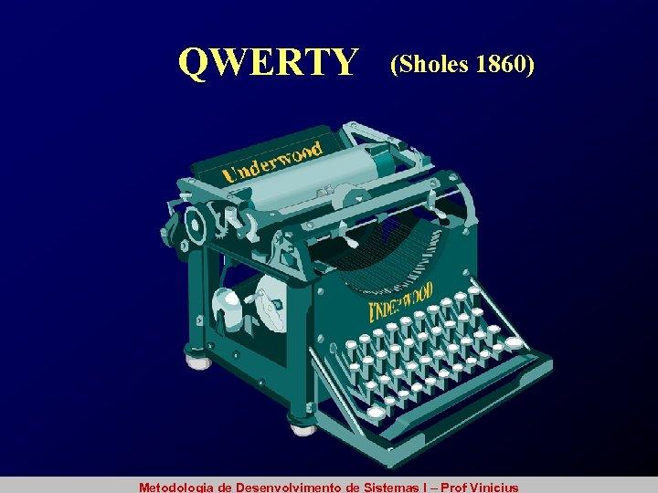 QWERTY (Sholes 1860) Metodologia de Desenvolvimento de Sistemas I – Prof Vinicius