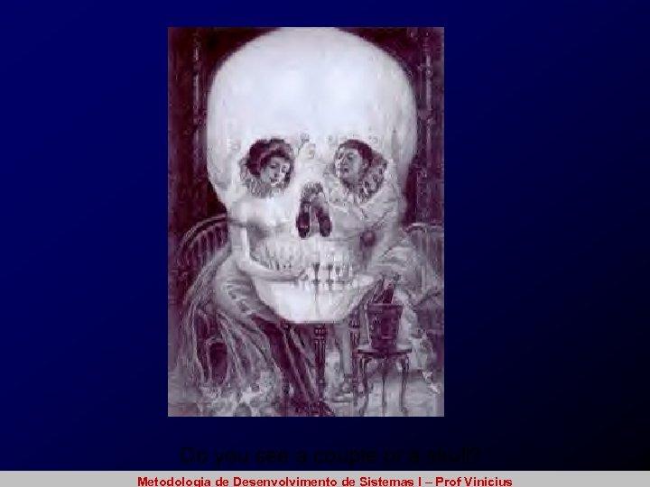 Do you see a couple or a skull? Metodologia de Desenvolvimento de Sistemas I