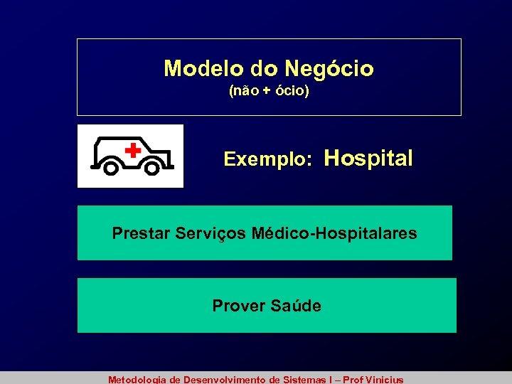 Modelo do Negócio (não + ócio) Exemplo: Hospital Prestar Serviços Médico-Hospitalares Prover Saúde Metodologia