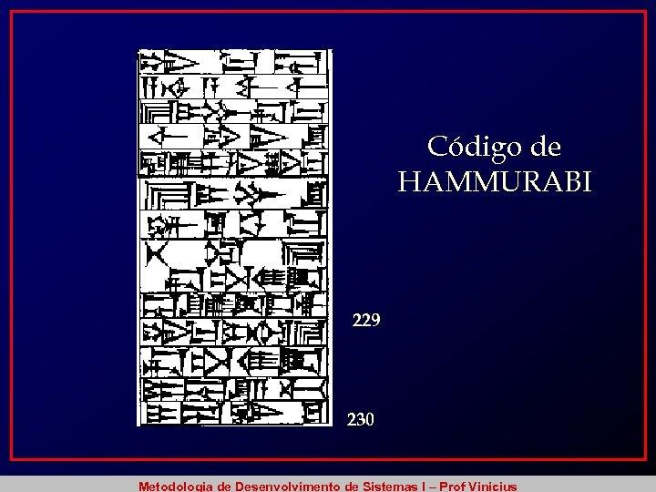 Código de HAMMURABI 229 230 Metodologia de Desenvolvimento de Sistemas I – Prof Vinicius