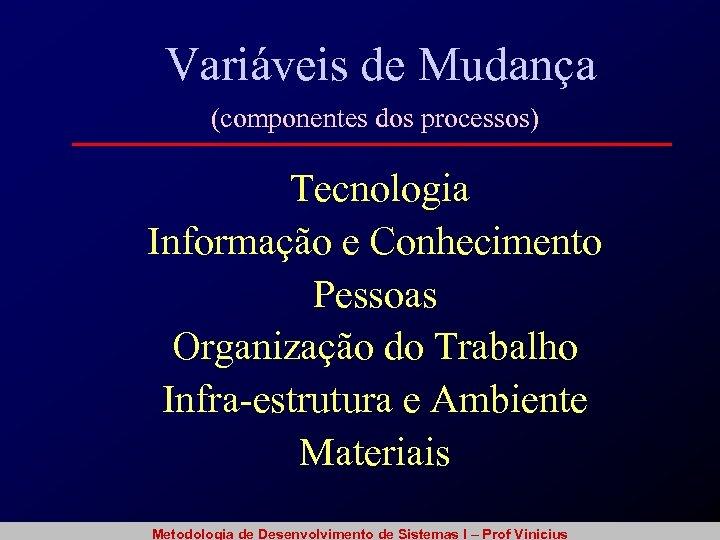 Variáveis de Mudança (componentes dos processos) Tecnologia Informação e Conhecimento Pessoas Organização do Trabalho