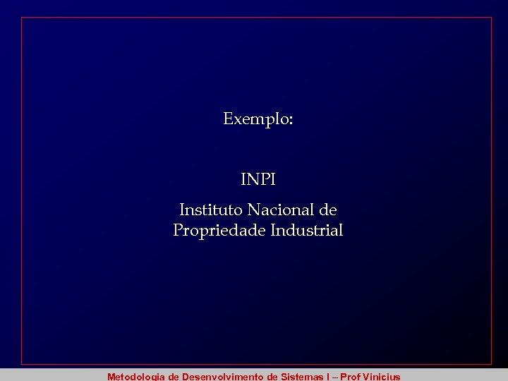 Exemplo: INPI Instituto Nacional de Propriedade Industrial Metodologia de Desenvolvimento de Sistemas I –