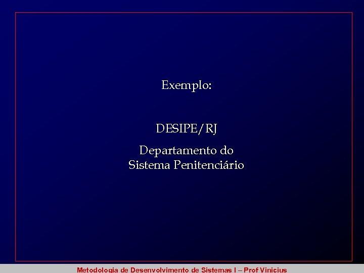 Exemplo: DESIPE/RJ Departamento do Sistema Penitenciário Metodologia de Desenvolvimento de Sistemas I – Prof