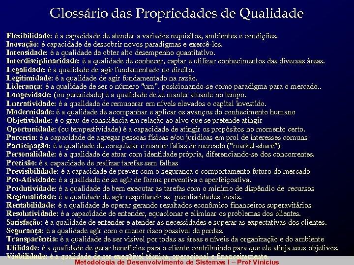 Glossário das Propriedades de Qualidade Flexibilidade: é a capacidade de atender a variados requisitos,