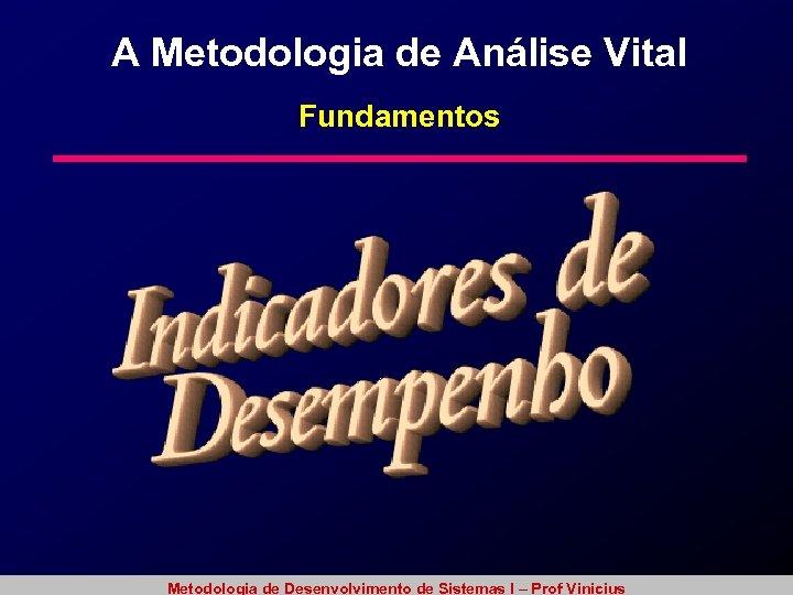 A Metodologia de Análise Vital Fundamentos Metodologia de Desenvolvimento de Sistemas I – Prof