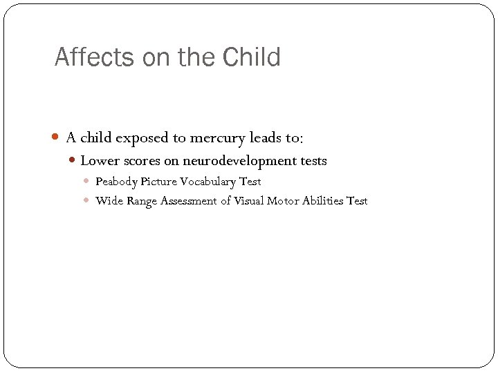 Affects on the Child A child exposed to mercury leads to: Lower scores on