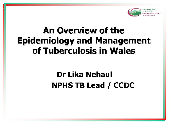 An Overview of the Epidemiology and Management of Tuberculosis in Wales Dr Lika Nehaul