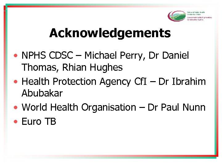 Acknowledgements • NPHS CDSC – Michael Perry, Dr Daniel Thomas, Rhian Hughes • Health