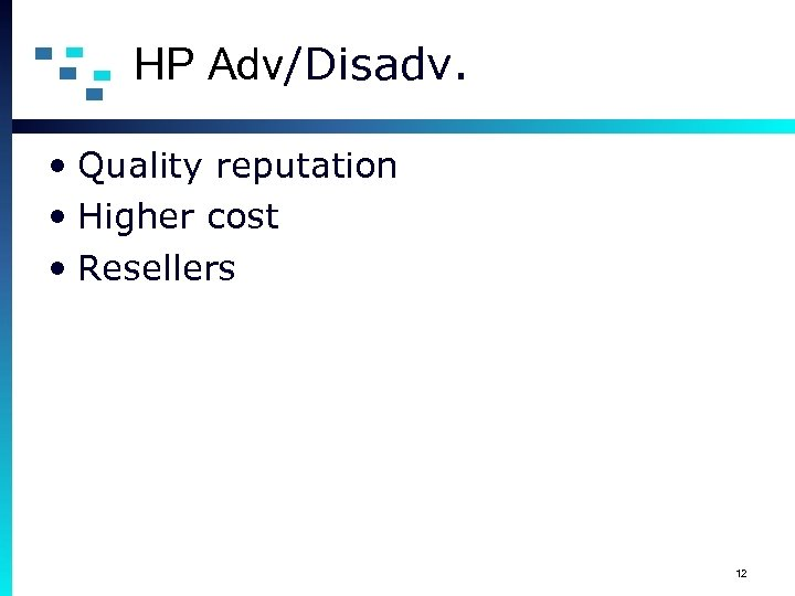 HP Adv/Disadv. • Quality reputation • Higher cost • Resellers 12