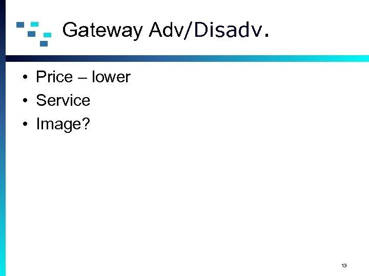 Gateway Adv/Disadv. • Price – lower • Service • Image? 13