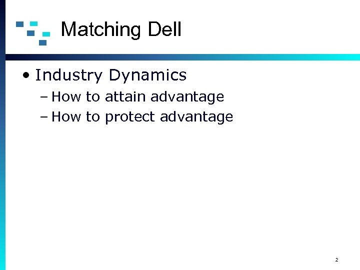 Matching Dell • Industry Dynamics – How to attain advantage – How to protect