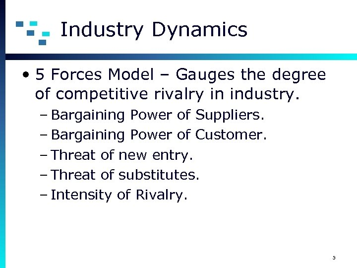 Industry Dynamics • 5 Forces Model – Gauges the degree of competitive rivalry in