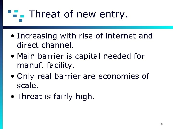 Threat of new entry. • Increasing with rise of internet and direct channel. •