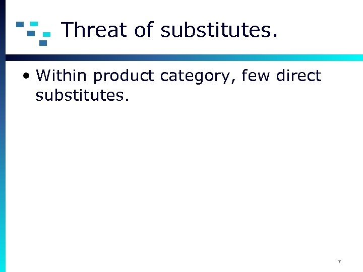 Threat of substitutes. • Within product category, few direct substitutes. 7